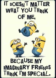 It doesn't matter what you think of me, because my imaginary friends think I'm special funny funny quotes minion minion quotes funny minion quotes minion pics minion quotes and sayings quotes funny quotes funny funny hilarious funny life quotes funny Funny Minion Pictures, Funny Minion Memes, Minions Quotes, Funny Texts, Epic Texts, Funny Images, Funny Pics, Minion Humor, Funny Humor