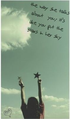 .And she talks about you as if you put the stars in her sky