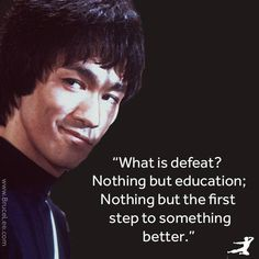 "Bruce Lee - ""What is defeat? Nothing but education; nothing but the first step to something better."""