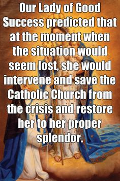 Our Lady of Good Success predicted that at the moment when the situation would seem lost, she would intervene and save the Catholic Church from the crisis and restore her to her proper splendor.