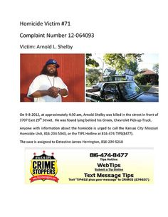 Victim: Arnold L. Shelby  On 9-8-2012, at approximately 4:30 am, Arnold Shelby was killed in the street in front of 3707 East 29th Street. He was found lying behind his Green, Chevrolet Pick-up Truck.  Anyone with information about the homicide is urged to call the Kansas City Missouri Homicide Unit, 816-234-5043, or the TIPS Hotline at 816-474-TIPS(8477).  The case is assigned to Detective James Herrington, 816-234-5218