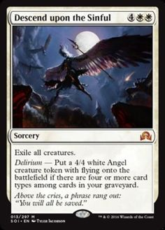 Descend Upon the Sinful Shadows over Innistrad Color: White Type: Sorcery Rarity: M Cost: 4WW Language: English Exile all creatures. Delirium: Put a 4/4 white Angel creature token with flying onto the battlefield if there are four or more card types among cards in your graveyard.