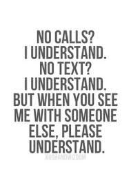 No calls? I understand. No texts? I understand, but when you see me with somone else please understand. Hurt Quotes, Sad Quotes, Words Quotes, Quotes To Live By, Love Quotes, Inspirational Quotes, Sayings, Too Busy Quotes, Coward Quotes