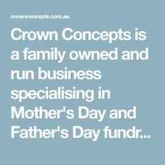Crown Concepts is a family owned and run business specialising in Mother's Day and Father's Day fundraising products. We pride ourselves on our friendly and personal service as well as the fantastic products we have available. Our wide range of products Fundraising, Fathers Day, Pride, Range, Crown, Concept, Business, School, Products