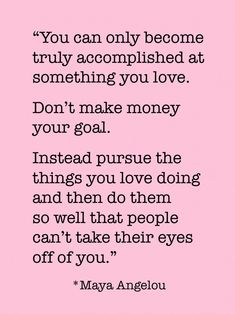 "YES! ""…pursue the things you love doing and then do them so well that people can't take their eyes off of you."" ~ Maya Angelou"
