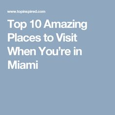 Top 10 Amazing Places to Visit When You're in Miami