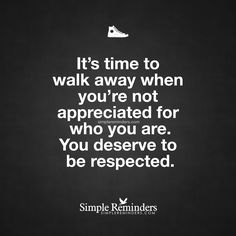 It's time to walk away when you're not appreciated for who you are. You deserve to be respected. — Unknown Author