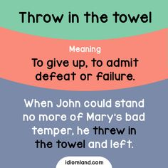 Idiom of the day: Throw in the towel.  Meaning: To give up, to admit defeat or failure.  Example: When John could stand no more of Mary's bad temper, he threw in the towel and left.