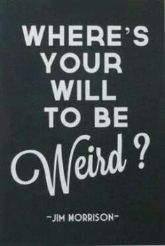 Where's your will to be weird? -Jim Morrison