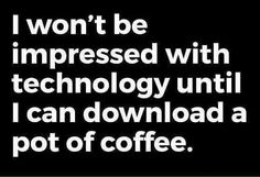 I won't be impressed with technology until I can download a pot of coffee. ~ C