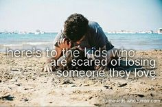 Here's to the kids who are scared to lose someone they love