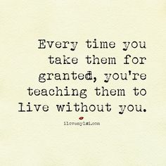Every time you take them for granted, you're teaching them to live without you. #relationships #love #quotes