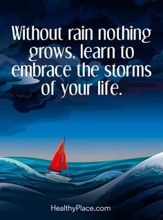 Positive Quote: With rain nothing grows, learn to embrace the storms of your life. www.HealthyPlace.com