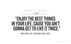 Enjoy the best things in your life, cause you ain't gonna get to live it twice.