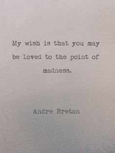 """... be loved to the point of madness"" -Andre Breton"