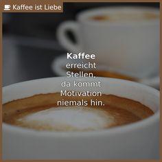 <b>Kaffee</b>  erreicht  Stellen,  da kommt  Motivation  niemals hin.