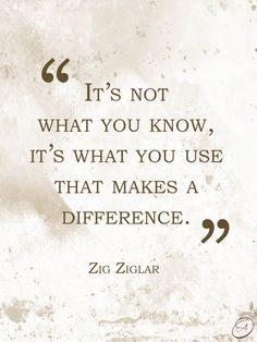 """""""It's not what you know, it's what you use that makes a difference."""" ~ Zig Ziglar #quotes"""
