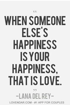 When someone elses happiness is your happiness that's love