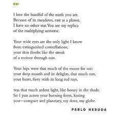 i love the handful of earth you are. --Is there anything more beautiful or sexy than Pablo Neruda's poetry? I think not.