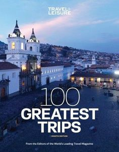 Travel   Leisure 100 Greatest Trips, 8th Edition by  The Editors of Travel   Leisure, Introduction by Nancy Novogrod