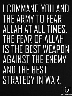 I command you and the army to fear Allah at all times.The fear of Allah is the best weapon against the enemy and the best strategy in war. —'Umar ibn al-Khaṭṭāb in a letter to Sa'd ibn Abi Waqas, who was leading an army [Read on pg 33, Imam Ghazali, Imam Ibn Qayyim, Ibn Rajab Hanbali, Taqwa: The Provision of Believers. Al-Firdous Ltd. London:1995.]