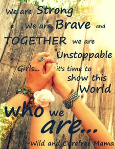 we are strong we are brave and together we are unstoppable- girls..... it's time to show this world who we are... quote inspirational empowerment mothers daughters women encouragement Wild Carefree Mama