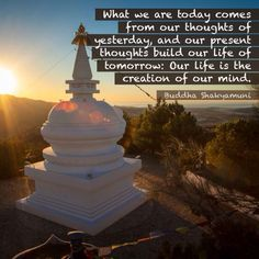 What we are today comes from our thoughts of yesterday, and our present thoughts build our life of tomorrow: Our life is the creation of our mind. -Buddha