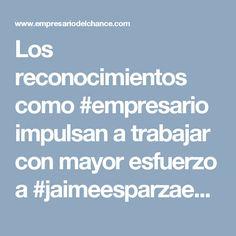 Los reconocimientos como #empresario impulsan a trabajar con mayor esfuerzo a #jaimeesparzaehenals como líder