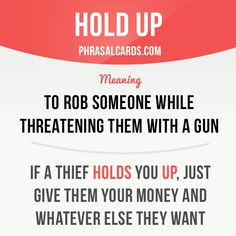 "Hold up: to rob someone while threatening them with a gun. ""If a thief holds you up, just give them your money and whatever else they want."""