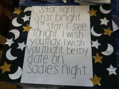 Star light. Star bright. 1st star I see tonight. I wish you may, I wish you might, be my date on Sadies night.