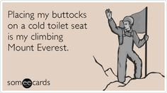Placing my buttocks on a cold toilet seat is my climbing Mount Everest.