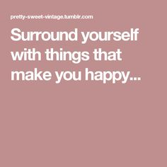 Surround yourself with things that make you happy...