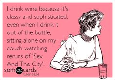 Funny Encouragement Ecard: I drink wine because it's classy and sophisticated, even when I drink it out of the bottle, sitting alone on my couch watching reruns of 'Sex And The City'.