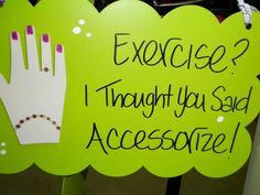 Exercise? I thought you said Accessorize!   Isn't this a great quote for this time of year?! Thanks Brooksie and Bonida from Brooksie & Bonida's, new friends I met at the Dallas Market.