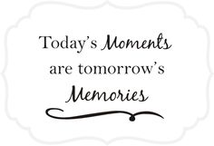 Today's moments are tomorrows memories