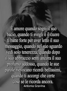E' amore quando sogni il suo bacio. Quando ti svegli e il cuore ti batte forte per aver letto il suo messaggio. Quando nel suo sguardo vedi solo tenerezza. Quando dopo il suo abbraccio senti ancora il suo profumo addosso, quando le sue parole rievocano ricordi bellissimi, quando ti accorgi che certe cose se le ricorda ancora. -Antonia Gravina Italian Love Quotes, Romantic Things, Memories Quotes, True Love, Relationship Quotes, Quotations, Positivity, Italian Language, Serendipity