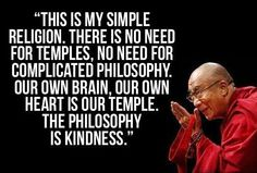 "Inspirational Quote of the day: Dalai Lama ""This is my simple religion. There is no need for temples; no need for complicated philosophy. Our own brain, our own heart is our temple; the philosophy is kindness."""