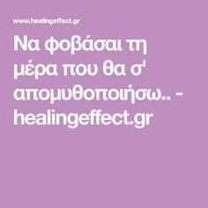 Να φοβάσαι τη μέρα που θα σ' απομυθοποιήσω.. - healingeffect.gr