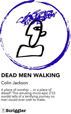DEAD MEN WALKING by Colin Jackson https://scriggler.com/detailPost/story/48346 A place of worship ... or a place of dread? This amusing micro-epic (733 words) tells of a terrifying journey no man would ever wish to make.