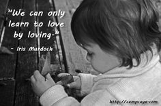 We can only learn to love by loving. - Iris Murdoch.