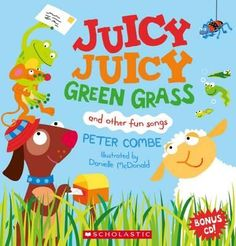 Juicy Juicy Green Grass : and other fun songs - Peter Combe 0-5yo