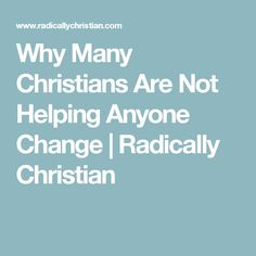 Why Many Christians Are Not Helping Anyone Change | Radically Christian