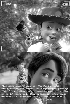 Toy Story Walt Disney Quote. I really like this quote and what he said...is what I say a lot. Don't treat kids like inferiors, because you know that it hurt.