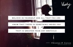 """""""Believe in yourself and all that you are. Know that there is something inside you that is greater than any obstacle."""" Christian D. Larson"""