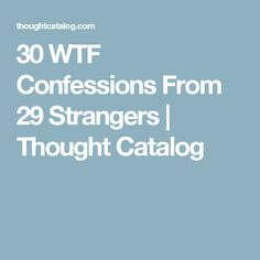 30 WTF Confessions From 29 Strangers | Thought Catalog