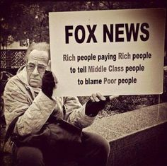 FOX NEWS Rich people paying Rich people to tell Middle Class people to blame Poor people