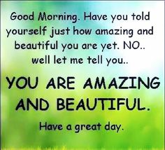 """YOU ARE AMAZING AND BEAUTIFUL. Have a Great Day!"""