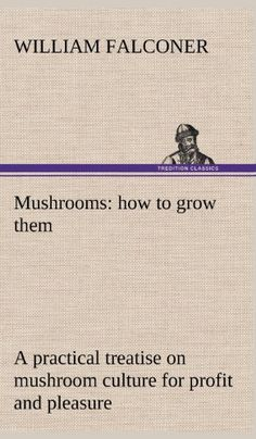 Mushrooms: how to grow them a practical treatise on mushroom culture for profit and pleasure Garden Mushrooms, Edible Mushrooms, Growing Mushrooms, Stuffed Mushrooms, Mushroom Spores, Mushroom Cultivation, Pantomime, Prison, Mushroom Culture