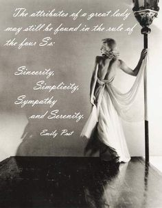 The attributes of a great lady may still be found in the rule of the four S's: Sincerity, Simplicity, Sympathy, and Serenity. ~ Emily Post