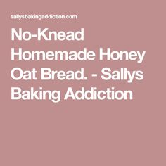 No-Knead Homemade Honey Oat Bread. - Sallys Baking Addiction